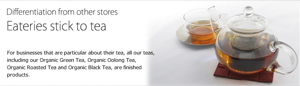 Differentiation from other stores / Eateries stick to tea / For businesses that are particular about their tea, all our teas, including our Organic Green Tea, Organic Oolong Tea, Organic Roasted Tea and Organic Black Tea, are finished products.
